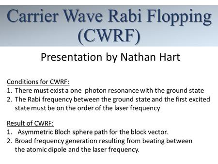 Carrier Wave Rabi Flopping (CWRF) Presentation by Nathan Hart Conditions for CWRF: 1.There must exist a one photon resonance with the ground state 2.The.