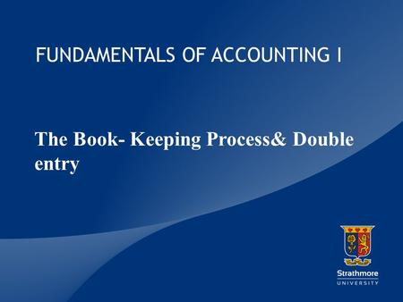 | FUNDAMENTALS OF ACCOUNTING I The Book- Keeping Process& Double entry.