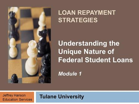 LOAN REPAYMENT STRATEGIES Understanding the Unique Nature of Federal Student Loans Module 1 Tulane University Jeffrey Hanson Education Services.