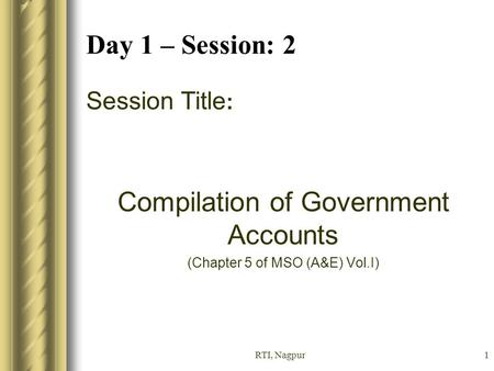 RTI, Nagpur1 Day 1 – Session: 2 Session Title : Compilation of Government Accounts (Chapter 5 of MSO (A&E) Vol.I)