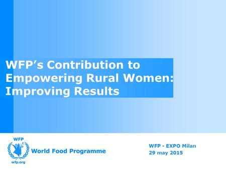 WFP - EXPO Milan 29 may 2015 WFP's Contribution to Empowering Rural Women: Improving Results.