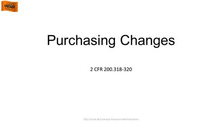 Purchasing Changes 2 CFR 200.318-320 OSU Grants & Contracts Financial Administration.