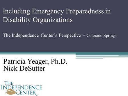 Including Emergency Preparedness in Disability Organizations The Independence Center's Perspective – Colorado Springs Patricia Yeager, Ph.D. Nick DeSutter.