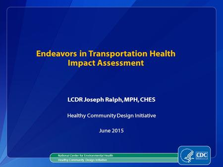 Endeavors in Transportation Health Impact Assessment LCDR Joseph Ralph, MPH, CHES Healthy Community Design Initiative June 2015 National Center for Environmental.