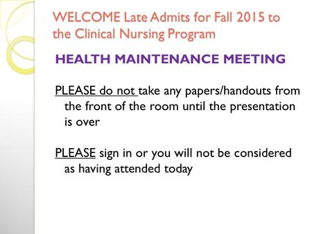 WELCOME Late Admits for Fall 2015 to the Clinical Nursing Program HEALTH MAINTENANCE MEETING PLEASE do not take any papers/handouts from the front of.