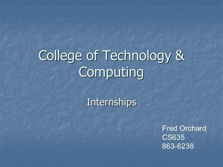 College of Technology & Computing Internships Fred Orchard CS635 863-6238.