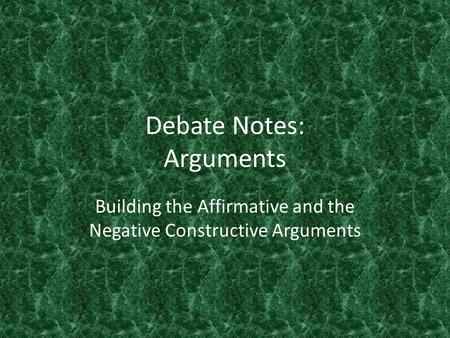 Debate Notes: Arguments Building the Affirmative and the Negative Constructive Arguments.