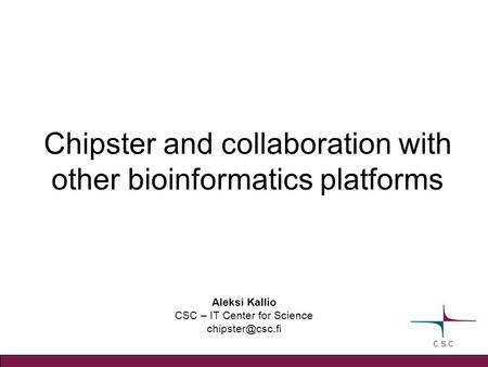 Aleksi Kallio CSC – IT Center for Science Chipster and collaboration with other bioinformatics platforms.