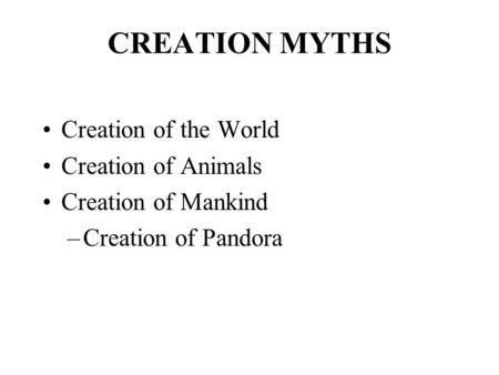 CREATION MYTHS Creation of the World Creation of Animals Creation of Mankind –Creation of Pandora.