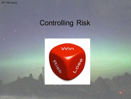 Controlling Risk Welcome to IST-456 Topic 9 – Controlling Risk.
