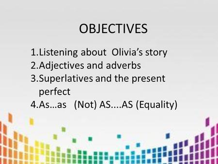 OBJECTIVES 1.Listening about Olivia's story 2.Adjectives and adverbs 3.Superlatives and the present perfect 4.As…as (Not) AS....AS (Equality)