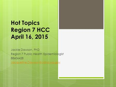 Hot Topics Region 7 HCC April 16, 2015 Jackie Dawson, PhD Region 7 Public Health Epidemiologist 88606428