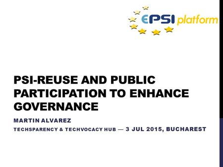 PSI-REUSE AND PUBLIC PARTICIPATION TO ENHANCE GOVERNANCE MARTIN ALVAREZ TECHSPARENCY & TECHVOCACY HUB — 3 JUL 2015, BUCHAREST.