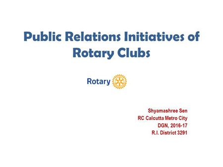 Public Relations Initiatives of Rotary Clubs Shyamashree Sen RC Calcutta Metro City DGN, 2016-17 R.I. District 3291.