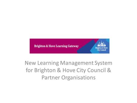 New Learning Management System for Brighton & Hove City Council & Partner Organisations.