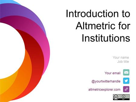 Introduction to Altmetric for Institutions Your altmetricexplorer.com Your name Job title.