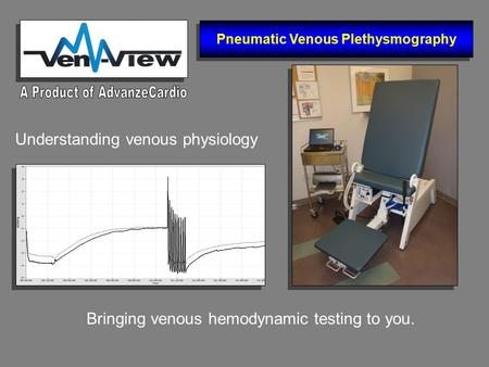 Bringing venous hemodynamic testing to you. Understanding venous physiology Pneumatic Venous Plethysmography.