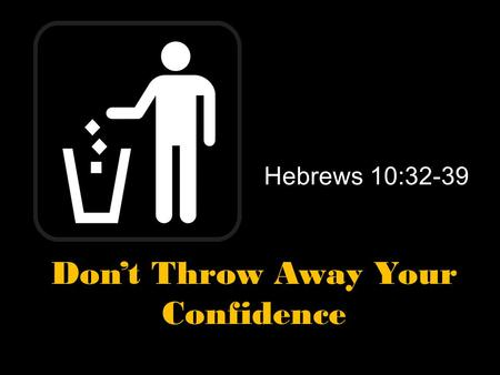 Hebrews 10:32-39 Don't Throw Away Your Confidence.