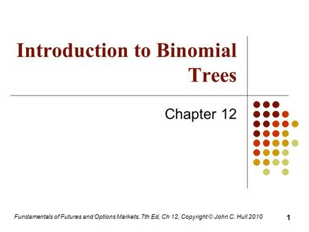 Fundamentals of Futures and Options Markets, 7th Ed, Ch 12, Copyright © John C. Hull 2010 Introduction to Binomial Trees Chapter 12 1.