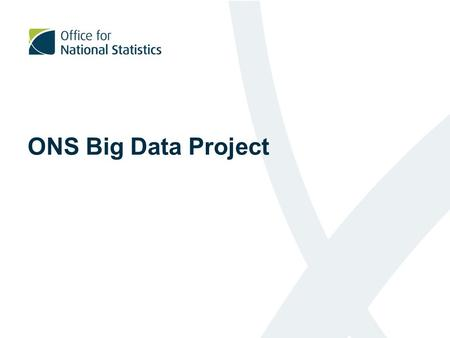 ONS Big Data Project. Plan for today Introduce the ONS Big Data Project Provide a overview of our work to date Provide information about our future plans.