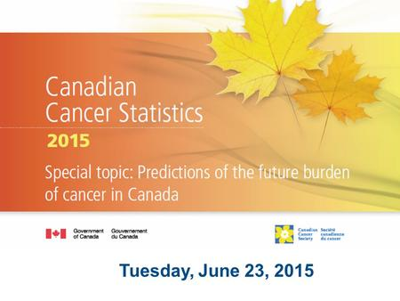 Tuesday, June 23, 2015. Today's discussion General cancer statistics Cancer in Canada PEI Statistics at a glance Impact.