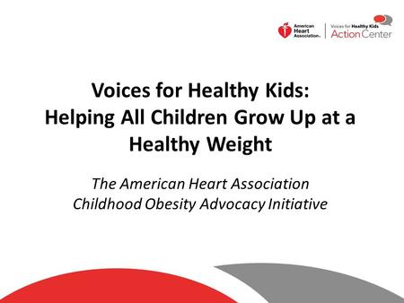 Voices for Healthy Kids: Helping All Children Grow Up at a Healthy Weight The American Heart Association Childhood Obesity Advocacy Initiative.