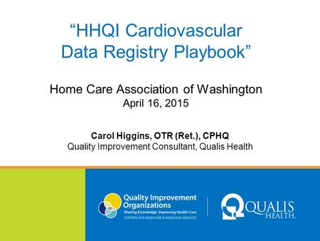"""HHQI Cardiovascular Data Registry Playbook"" Home Care Association of Washington April 16, 2015 Carol Higgins, OTR (Ret.), CPHQ Quality Improvement Consultant,"