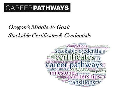 Oregon's Middle 40 Goal: Stackable Certificates & Credentials.