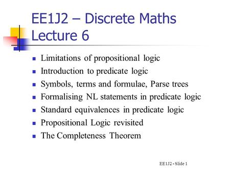 EE1J2 - Slide 1 EE1J2 – Discrete Maths Lecture 6 Limitations of propositional logic Introduction to predicate logic Symbols, terms and formulae, Parse.