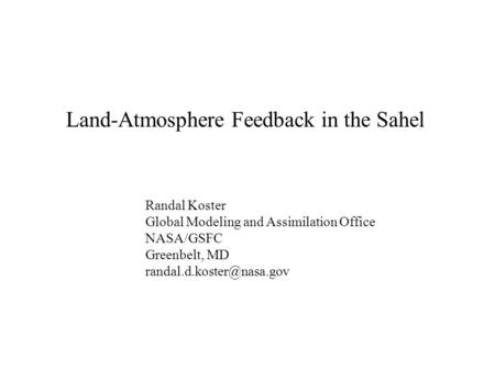 Land-Atmosphere Feedback in the Sahel Randal Koster Global Modeling and Assimilation Office NASA/GSFC Greenbelt, MD