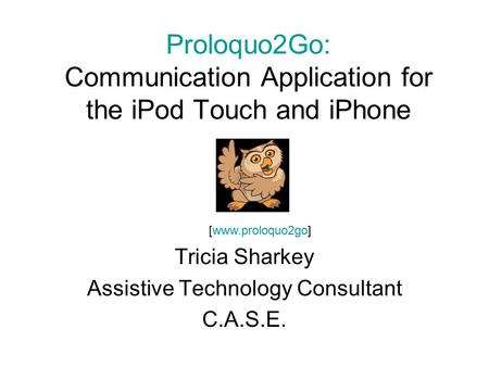 Proloquo2Go: Communication Application for the iPod Touch and iPhone Tricia Sharkey Assistive Technology Consultant C.A.S.E. [www.proloquo2go]
