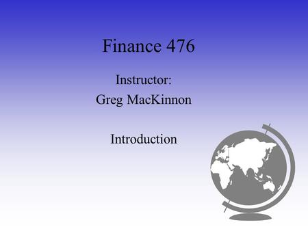 Finance 476 Instructor: Greg MacKinnon Introduction.