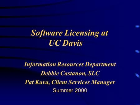 Software Licensing at UC Davis Information Resources Department Debbie Castanon, SLC Pat Kava, Client Services Manager Summer 2000.