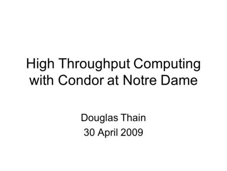 High Throughput Computing with Condor at Notre Dame Douglas Thain 30 April 2009.
