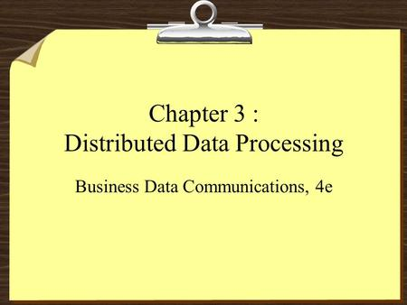 Chapter 3 : Distributed Data Processing Business Data Communications, 4e.