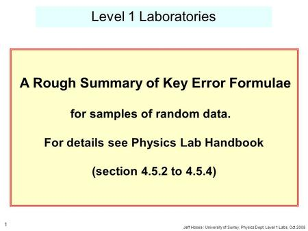 Jeff Hosea : University of Surrey, Physics Dept, Level 1 Labs, Oct 2008 1 Level 1 Laboratories A Rough Summary of Key Error Formulae for samples of random.
