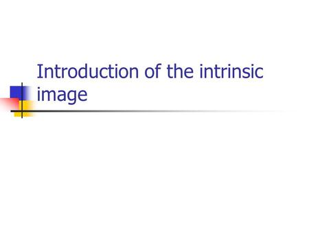 Introduction of the intrinsic image. Intrinsic Images The method of Finlayson & Hordley ( 2001 ) Two assumptions 1. the camera ' s sensors are sufficiently.