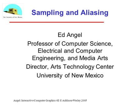 Angel: Interactive Computer Graphics 4E © Addison-Wesley 2005 Sampling and Aliasing Ed Angel Professor of Computer Science, Electrical and Computer Engineering,