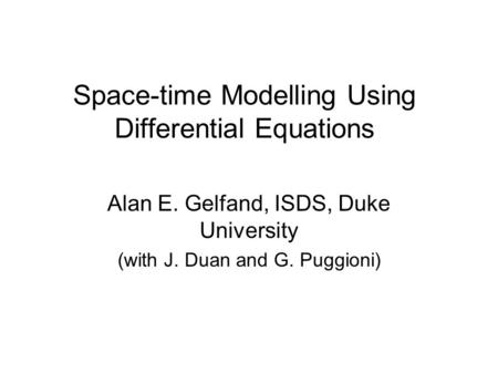 Space-time Modelling Using Differential Equations Alan E. Gelfand, ISDS, Duke University (with J. Duan and G. Puggioni)