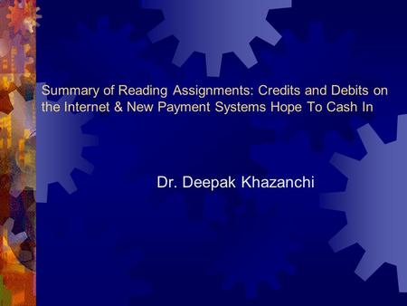 Summary of Reading Assignments: Credits and Debits on the Internet & New Payment Systems Hope To Cash In Dr. Deepak Khazanchi.