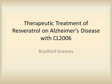 Therapeutic Treatment of Resveratrol on Alzheimer's Disease with CL2006 Bradford Greaves.