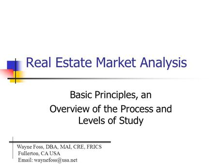 Real Estate Market Analysis Basic Principles, an Overview of the Process and Levels of Study Wayne Foss, DBA, MAI, CRE, FRICS Fullerton, CA USA Email: