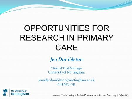 OPPORTUNITIES FOR RESEARCH IN PRIMARY CARE Jen Dumbleton Clinical Trial Manager University of Nottingham 0115 823 1053.