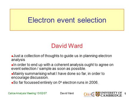 1 Calice Analysis Meeting 13/02/07David Ward Just a collection of thoughts to guide us in planning electron analysis In order to end up with a coherent.