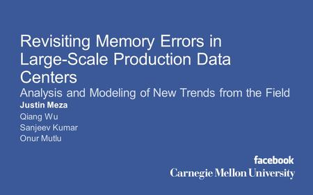 Justin Meza Qiang Wu Sanjeev Kumar Onur Mutlu Revisiting Memory Errors in Large-Scale Production Data Centers Analysis and Modeling of New Trends from.