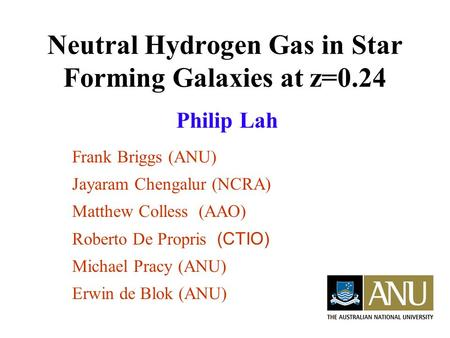 Neutral Hydrogen Gas in Star Forming Galaxies at z=0.24 Philip Lah Frank Briggs (ANU) Jayaram Chengalur (NCRA) Matthew Colless (AAO) Roberto De Propris.