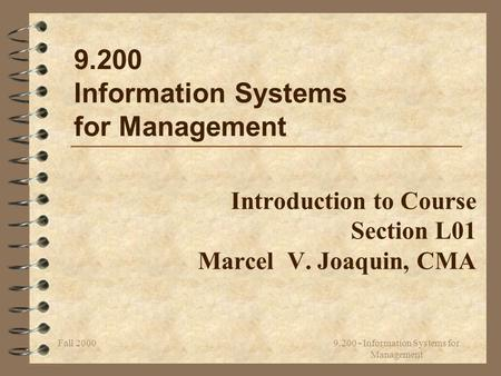 Fall 2000 9.200 - Information Systems for Management Introduction to Course Section L01 Marcel V. Joaquin, CMA 9.200 Information Systems for Management.