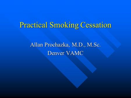 Practical Smoking Cessation Allan Prochazka, M.D., M.Sc. Denver VAMC.