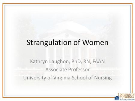 Strangulation of Women Kathryn Laughon, PhD, RN, FAAN Associate Professor University of Virginia School of Nursing.