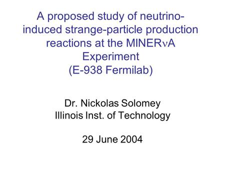 A proposed study of neutrino- induced strange-particle production reactions at the MINER A Experiment (E-938 Fermilab) Dr. Nickolas Solomey Illinois Inst.